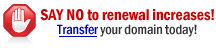 SAY NO to renewal increases! Transfer your .COM, .NET, or .ORG for only $6.99!* Includes FREE one-year extension, plus all the time remaining on your existing registration.